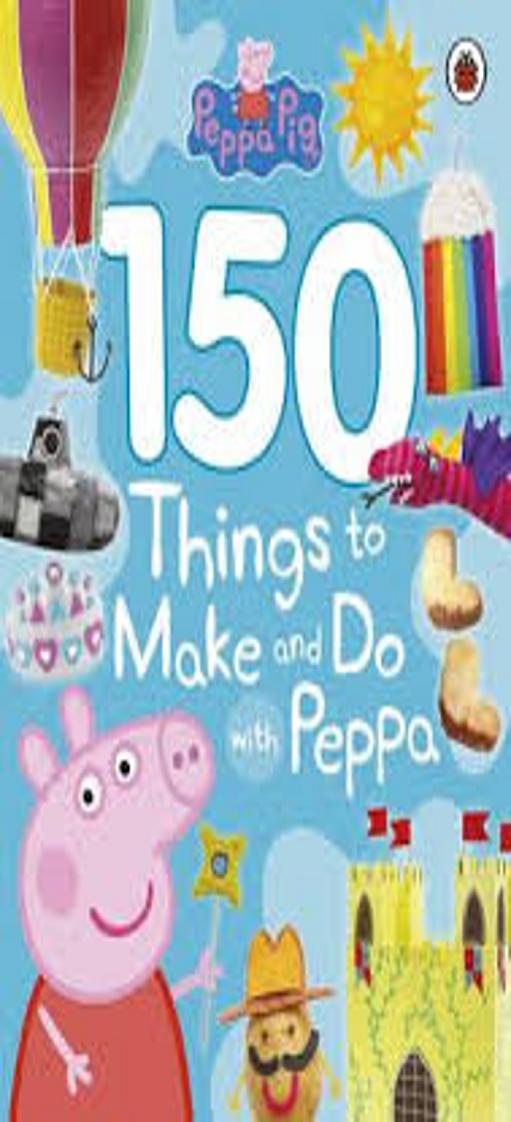 PEPPA PIG: 150 THINGS TO MAKE AND DO