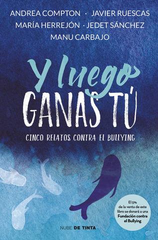Y LUEGO GANAS TÚ 5 HISTORIAS CONTRA EL BULLYING