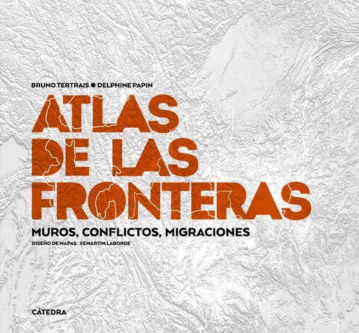 ATLAS DE LAS FRONTERAS MUROS CONFLICTOS MIGRACIONES