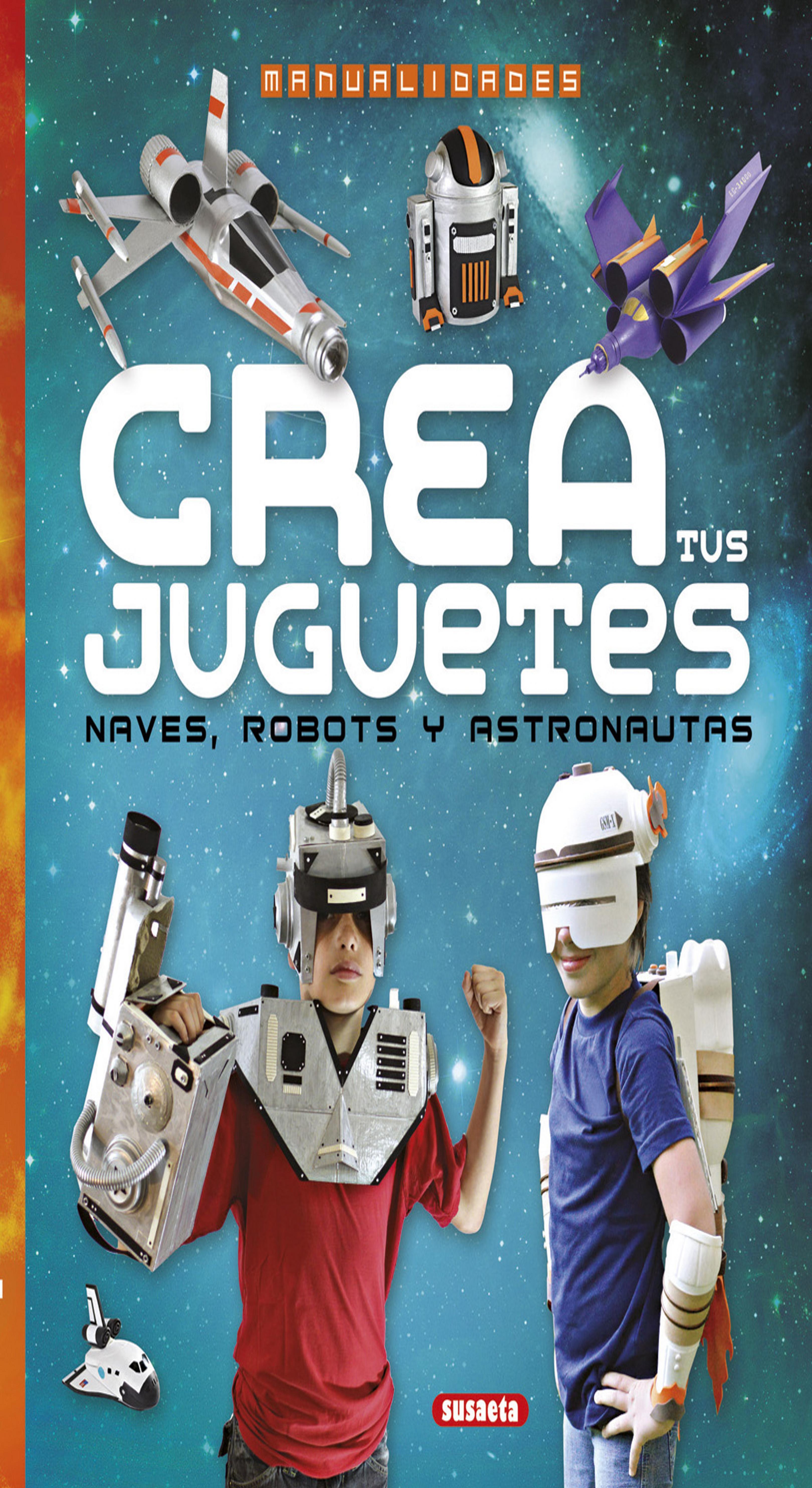 CREA TUS JUGUETES: NAVES, ROBOTS Y ASTRONAUTAS